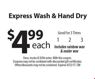 $4.99 each Express Wash & Hand Dry Good For 3 Times Includes rainbow wax & sealer wax. Vans, trucks & SUVs extra. With this coupon. Coupons may not be combined with discounted gift certificates. Offers/discounts may not be combined. Expires 9/22/17. CM