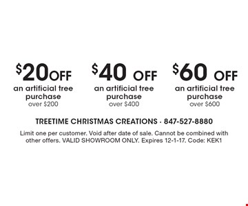 $60 Off an artificial tree purchase over $600. $40 Off an artificial tree purchase over $400. $20 Off an artificial tree purchase over $200. Limit one per customer. Void after date of sale. Cannot be combined with other offers. VALID SHOWROOM ONLY. Expires 12-1-17. Code: KEK1