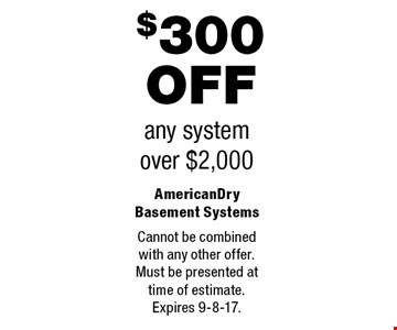 $300 OFF any system over $2,000. Cannot be combined with any other offer.Must be presented attime of estimate.Expires 9-8-17.
