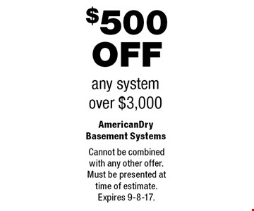 $500 OFF any system over $3,000. Cannot be combined with any other offer.Must be presented attime of estimate.Expires 9-8-17.