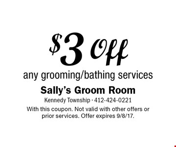 $3 Off any grooming/bathing services. With this coupon. Not valid with other offers or prior services. Offer expires 9/8/17.