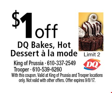 $1 off DQ Bakes, hot dessert a la mode. Limit 2. With this coupon. Valid at King of Prussia and Trooper locations only. Not valid with other offers. Offer expires 9/8/17.