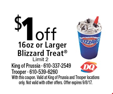 $1 off 16 oz or larger Blizzard Treat. Limit 2. With this coupon. Valid at King of Prussia and Trooper locations only. Not valid with other offers. Offer expires 9/8/17.
