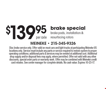 $139.95 per axle brake special brake pads, installation & resurfacing rotors. Disc brake service only. Offer valid on most cars and light trucks at participating Meineke US locations only. Service must include any parts or service required to restore system to proper operating conditions; additional parts & services may be needed at additional cost. Additional shop supply and/or disposal fees may apply, where permitted. Offer not valid with any other discounts, special order parts or warranty work. Offer may be combined with Meineke credit card rebates. See center manager for complete details. No cash value. Expires 10-23-17.