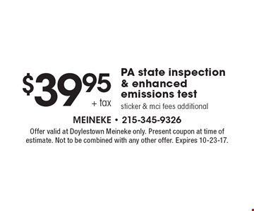 $39.95 + tax PA state inspection & enhanced emissions test. Sticker & mci fees additional. Offer valid at Doylestown Meineke only. Present coupon at time of estimate. Not to be combined with any other offer. Expires 10-23-17.