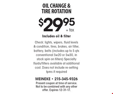 $29.95 + tax OIL CHANGE & TIRE ROTATION Includes oil & filter Check: lights, wipers, fluid levels & condition, tires, brakes, air filter, battery, belts (includes up to 5 qts conventional 5w20 or 5w30, in stock spin on filters) Specialty fluids/filters available at additional cost. Does not include re-setting tpms if required . Present coupon at time of service. Not to be combined with any other offer. Expires 12-31-17.