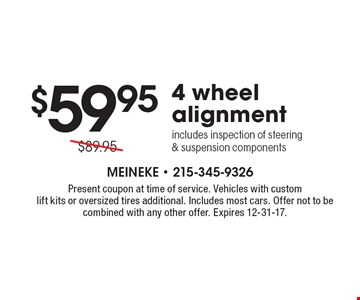 $59.95 4 wheel alignment includes inspection of steering & suspension components. Present coupon at time of service. Vehicles with custom lift kits or oversized tires additional. Includes most cars. Offer not to be combined with any other offer. Expires 12-31-17.