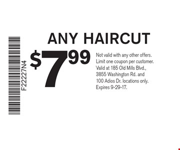 $7.99 ANY HAIRCUT. Not valid with any other offers. Limit one coupon per customer. Valid at 185 Old Mills Blvd., 3855 Washington Rd. and 100 Adios Dr. locations only. Expires 9-29-17.
