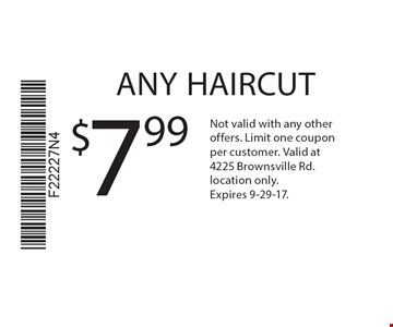 $7.99 ANY HAIRCUT. Not valid with any other offers. Limit one coupon per customer. Valid at 4225 Brownsville Rd. location only. Expires 9-29-17.