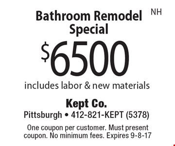 Bathroom Remodel Special $6500. Includes labor & new materials NH. One coupon per customer. Must present coupon. No minimum fees. Expires 9-8-17
