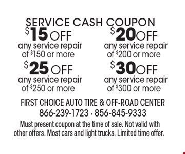 Service Cash Coupon $20OFF any service repair of $200 or more. $30OFF any service repair of $300 or more. $25OFF any service repair of $250 or more. $15OFF any service repair of $150 or more.Must present coupon at the time of sale. Not valid with other offers. Most cars and light trucks. Limited time offer.