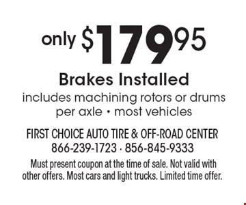 only $179.95 Brakes Installedincludes machining rotors or drums per axle - most vehicles.Must present coupon at the time of sale. Not valid with other offers. Most cars and light trucks. Limited time offer.
