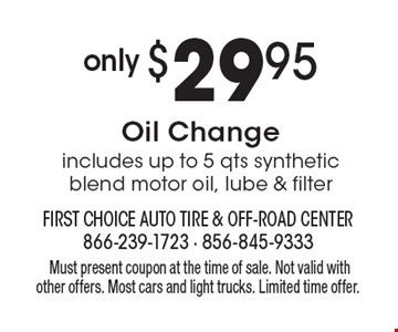 only $29.95 Oil Changeincludes up to 5 qts synthetic blend motor oil, lube & filter.Must present coupon at the time of sale. Not valid with other offers. Most cars and light trucks. Limited time offer.