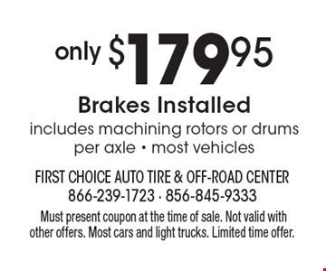 Only $179.95 Brakes Installed includes machining rotors or drums per axle - most vehicles. Must present coupon at the time of sale. Not valid with other offers. Most cars and light trucks. Limited time offer.