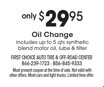 Only $29.95 Oil Change includes up to 5 qts synthetic blend motor oil, lube & filter. Must present coupon at the time of sale. Not valid with other offers. Most cars and light trucks. Limited time offer.