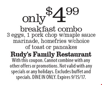 Only $4.99 breakfast combo, 3 eggs, 1 pork chop w/maple sauce marinade, homefries w/choice of toast or pancakes. With this coupon. Cannot combine with any other offers or promotions. Not valid with any specials or any holidays. Excludes buffet and specials. DINE IN ONLY. Expires 9/15/17.