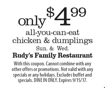 only $4.99 all-you-can-eat chicken & dumplings, Sun. &Wed. With this coupon. Cannot combine with any other offers or promotions. Not valid with any specials or any holidays. Excludes buffet and specials. DINE IN ONLY. Expires 9/15/17.