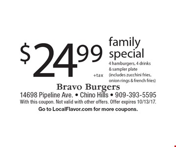 $24.99 +tax family. Special 4 hamburgers, 4 drinks & sampler plate (includes zucchini fries,onion rings & french fries). With this coupon. Not valid with other offers. Offer expires 10/13/17. Go to LocalFlavor.com for more coupons.