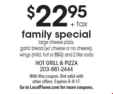 $22.95 + tax family special. Large cheese pizza, garlic bread (w/ cheese or no cheese), wings (mild, hot or BBQ) and 2 liter soda. With this coupon. Not valid with other offers. Expires 9-8-17. Go to LocalFlavor.com for more coupons.