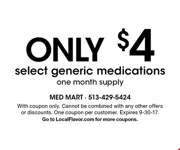 Only $4 select generic medications. one month supply. With coupon only. Cannot be combined with any other offers or discounts. One coupon per customer. Expires 9-30-17. Go to LocalFlavor.com for more coupons.