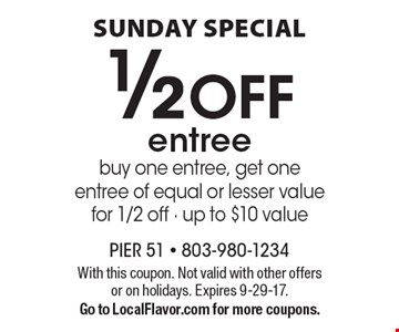 Sunday Special 1/2 off entree buy one entree, get one entree of equal or lesser value for 1/2 off. Up to $10 value. With this coupon. Not valid with other offers or on holidays. Expires 9-29-17. Go to LocalFlavor.com for more coupons.