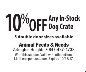 10% off Any In-Stock Dog Crate 5 double door sizes available. With this coupon. Valid with other offers. Limit one per customer. Expires 10/27/17.