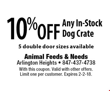 10% off Any In-Stock Dog Crate, 5 double door sizes available. With this coupon. Valid with other offers. Limit one per customer. Expires 2-2-18.