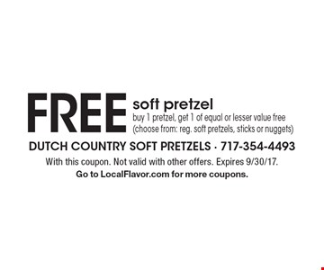 FREE soft pretzel. Buy 1 pretzel, get 1 of equal or lesser value free (choose from: reg. soft pretzels, sticks or nuggets). With this coupon. Not valid with other offers. Expires 9/30/17. Go to LocalFlavor.com for more coupons.