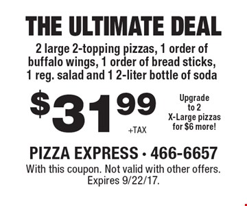 THE ULTIMATE DEAL $31.99. 2 large 2-topping pizzas, 1 order of buffalo wings, 1 order of bread sticks, 1 reg. salad and 1 2-liter bottle of soda. Upgrade to 2X-Large pizzas for $6 more! With this coupon. Not valid with other offers. Expires 9/22/17.