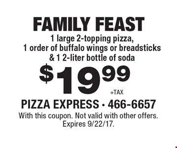 FAMILY FEAST $19.99 +TAX. 1 large 2-topping pizza, 1 order of buffalo wings or breadsticks & 1 2-liter bottle of soda. With this coupon. Not valid with other offers. Expires 9/22/17.