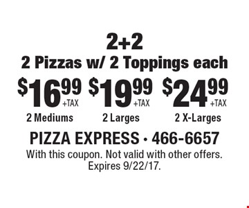 $16.99 + tax 2 2-topping mediums OR $19.99 2 2-topping larges OR $24.99 + tax 2 2-topping x-larges. With this coupon. Not valid with other offers. With this coupon. Not valid with other offers. Expires 9/22/17.