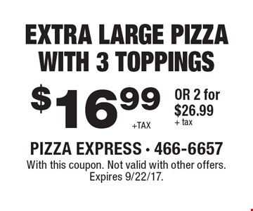 $16.99 + TAX EXTRA LARGE PIZZA WITH 3 TOPPINGS OR 2 for $26.99 + tax. With this coupon. Not valid with other offers. Expires 9/22/17.