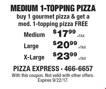 Free medium 1-topping pizza. Buy 1 gourmet pizza & get a med. 1-topping pizza FREE. Medium $17.99 +TAX, Large $20.99 +TAX, X-Large $23.99 +TAX. With this coupon. Not valid with other offers. Expires 9/22/17.
