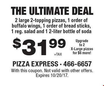 The Ultimate Deal! 2 large 2-topping pizzas, 1 order of buffalo wings, 1 order of bread sticks, 1 reg. salad and 1 2-liter bottle of soda. $31.99 +Tax. Upgrade to 2X-Large pizzas for $6 more! With this coupon. Not valid with other offers. Expires 10/20/17.