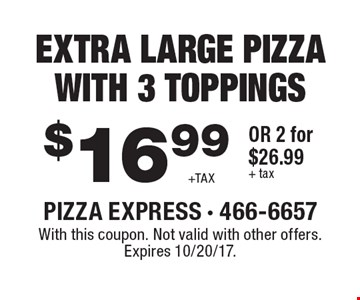 $16.99 +Tax Extra Large Pizza With 3 Toppings or 2 for $26.99 + tax . With this coupon. Not valid with other offers. Expires 10/20/17.
