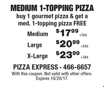 Medium 1-Topping Pizza! Buy 1 gourmet pizza & get a med. 1-topping pizza free. $17.99 + tax Medium or $20.99 +Tax Large or $23.99 + tax X-Large. With this coupon. Not valid with other offers. Expires 10/20/17.