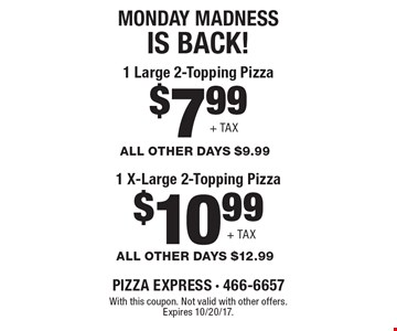 Monday Madness Is Back! $7.99 1 Large 2-Topping Pizza All Other Days $9.99 + Tax or $10.99 1 X-Large 2-Topping Pizza, All Other Days $12.99 + Tax. With this coupon. Not valid with other offers. Expires 10/20/17.