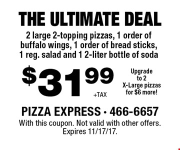 $31.99 +TAX THE ULTIMATE DEAL 2 large 2-topping pizzas, 1 order of buffalo wings, 1 order of bread sticks, 1 reg. salad and 1 2-liter bottle of soda. Upgrade to 2X-Large pizzas for $6 more! With this coupon. Not valid with other offers. Expires 11/17/17.
