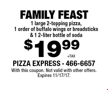 $19.99 +TAX FAMILY FEAST 1 large 2-topping pizza, 1 order of buffalo wings or breadsticks & 1 2-liter bottle of soda. With this coupon. Not valid with other offers. Expires 11/17/17.
