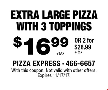 EXTRA LARGE PIZZA WITH 3 TOPPINGS $16.99 +TAX OR 2 for $26.99 + tax. With this coupon. Not valid with other offers. Expires 11/17/17.