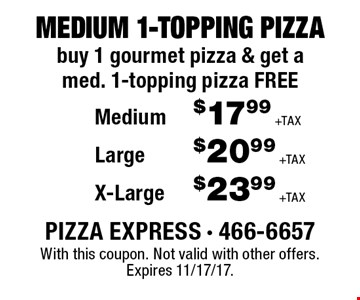 MEDIUM 1-TOPPING PIZZA buy 1 gourmet pizza & get a med. 1-topping pizza FREE. Medium $17.99 +TAX. Large $20.99 +TAX. X-Large $23.99 +TAX.  With this coupon. Not valid with other offers. Expires 11/17/17.