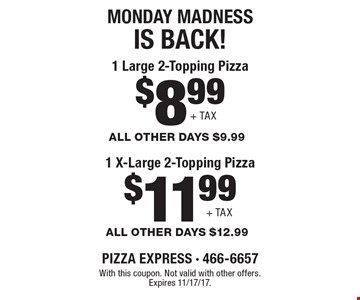 MONDAY MADNESS IS BACK! $11.99 1 X-Large 2-Topping Pizza ALL OTHER DAYS $12.99+ TAX . $8.99 1 Large 2-Topping Pizza ALL OTHER DAYS $9.99+ TAX. With this coupon. Not valid with other offers. Expires 11/17/17.
