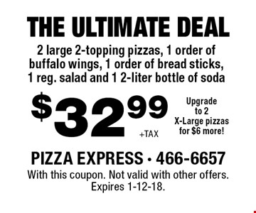 $32.99 +TAX The ultimate deal 2 large 2-topping pizzas, 1 order of buffalo wings, 1 order of bread sticks, 1 reg. salad and 1 2-liter bottle of sodaUpgradeto 2X-Large pizzasfor $6 more! . With this coupon. Not valid with other offers. Expires 1-12-18.