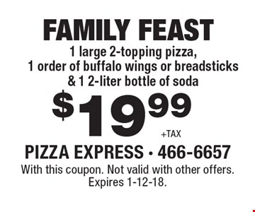 $19.99 +TAX Family feast 1 large 2-topping pizza, 1 order of buffalo wings or breadsticks & 1 2-liter bottle of soda. With this coupon. Not valid with other offers. Expires 1-12-18.