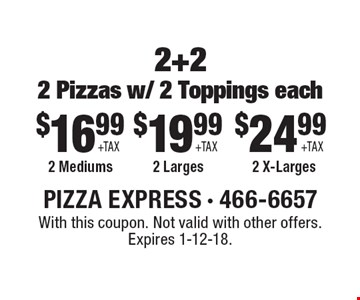 2+22 Pizzas w/ 2 Toppings each $24.99 +TAX 2 X-Larges. $19.99 +TAX 2 Larges. $16.99 +TAX 2 Mediums. With this coupon. Not valid with other offers. Expires 1-12-18.