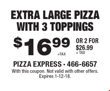 $16.99 +TAX Extra large pizza with 3 toppings or 2 for $26.99+ tax. With this coupon. Not valid with other offers. Expires 1-12-18.