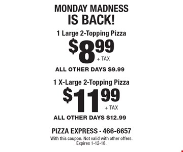 Monday madnessis back! $11.99+ TAX 1 X-Large 2-Topping Pizza ALL OTHER DAYS $12.99. $8.99+ TAX 1 Large 2-Topping Pizza ALL OTHER DAYS $9.99. With this coupon. Not valid with other offers. Expires 1-12-18.
