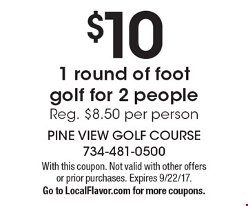 $10 1 round of foot golf for 2 people. Reg. $8.50 per person. With this coupon. Not valid with other offers or prior purchases. Expires 9/22/17. Go to LocalFlavor.com for more coupons.