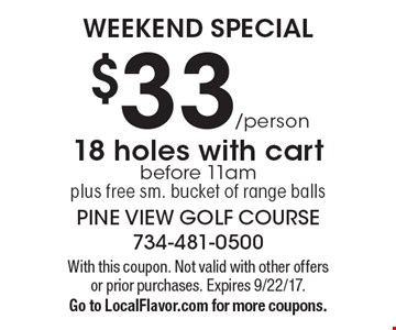 WEEKEND SPECIAL $33/person 18 holes with cart before 11am plus free sm. bucket of range balls. With this coupon. Not valid with other offers or prior purchases. Expires 9/22/17. Go to LocalFlavor.com for more coupons.