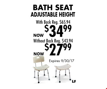 Now $27.99 Bath Seat Adjustable Height Without Back Reg. $43.94. Now $34.99Bath Seat Adjustable Height With Back Reg. $65.94. Expires 9/30/17
